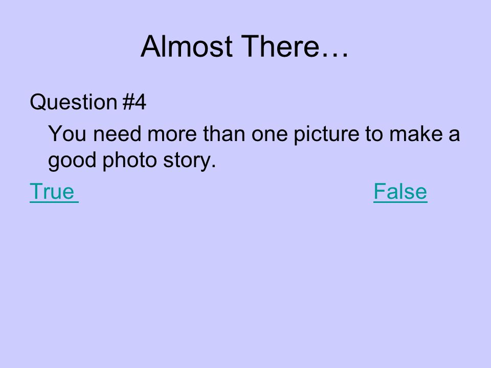 Almost There… Question #4 You need more than one picture to make a good photo story. TrueFalse