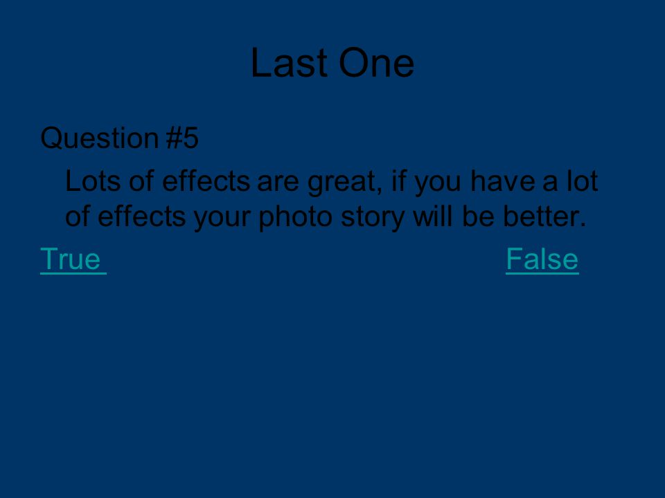 Last One Question #5 Lots of effects are great, if you have a lot of effects your photo story will be better. TrueFalse