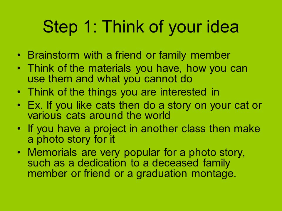 Step 1: Think of your idea Brainstorm with a friend or family member Think of the materials you have, how you can use them and what you cannot do Think of the things you are interested in Ex.