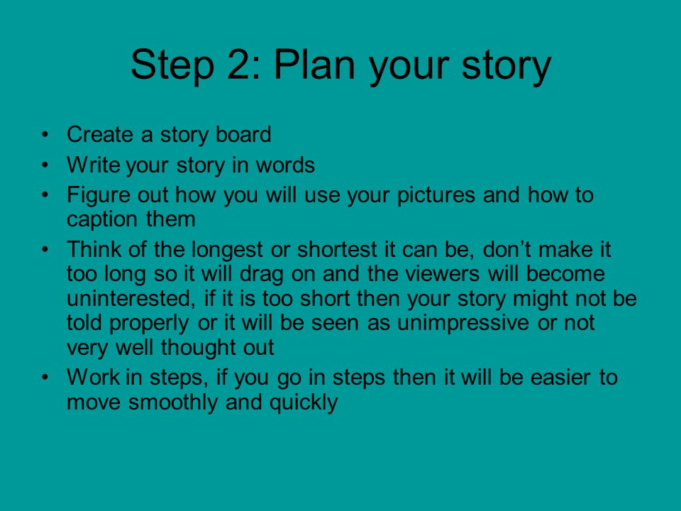Step 2: Plan your story Create a story board Write your story in words Figure out how you will use your pictures and how to caption them Think of the