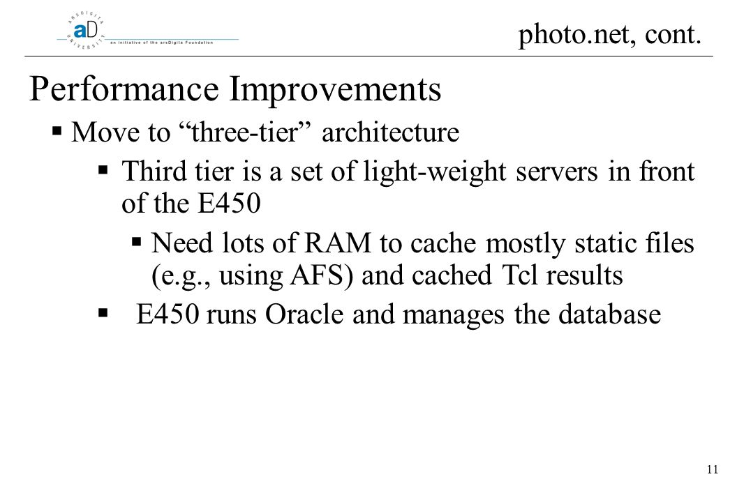 11 Performance Improvements Move to three-tier architecture Third tier is a set of light-weight servers in front of the E450 Need lots of RAM to cache