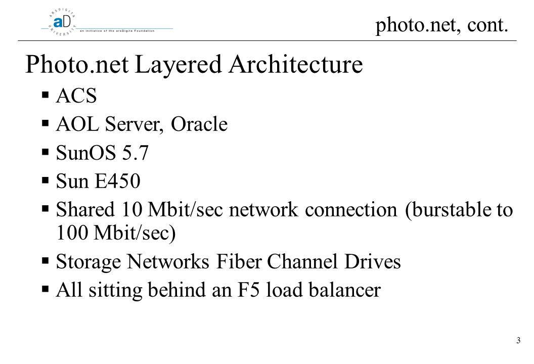 3 Photo.net Layered Architecture ACS AOL Server, Oracle SunOS 5.7 Sun E450 Shared 10 Mbit/sec network connection (burstable to 100 Mbit/sec) Storage Networks Fiber Channel Drives All sitting behind an F5 load balancer photo.net, cont.