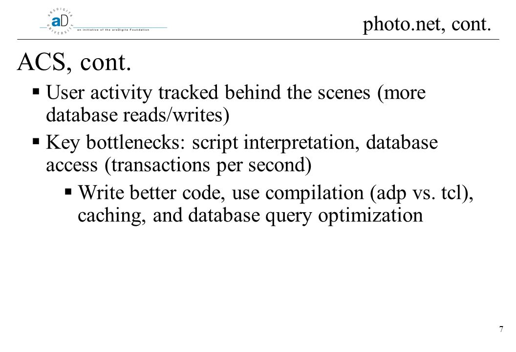 7 ACS, cont. User activity tracked behind the scenes (more database reads/writes) Key bottlenecks: script interpretation, database access (transaction