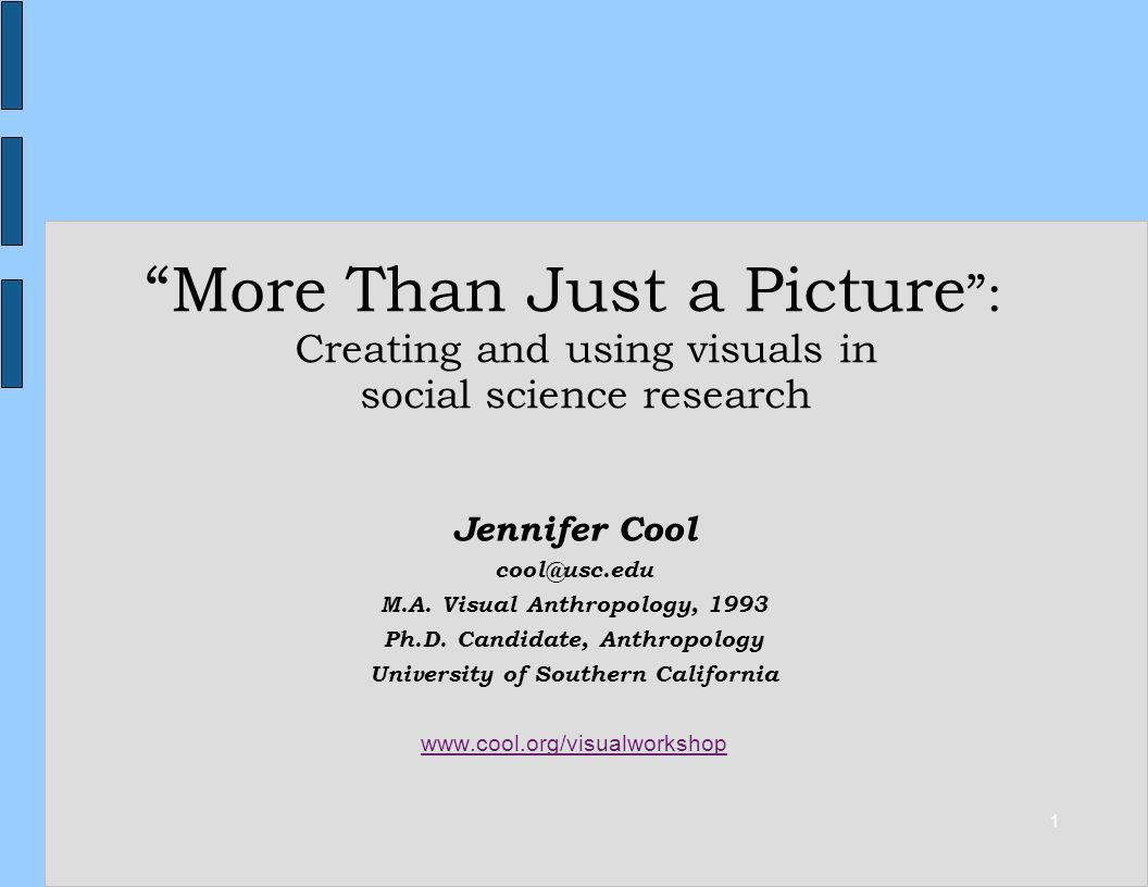 1 More Than Just a Picture : Creating and using visuals in social science research Jennifer Cool cool@usc.edu M.A. Visual Anthropology, 1993 Ph.D. Can