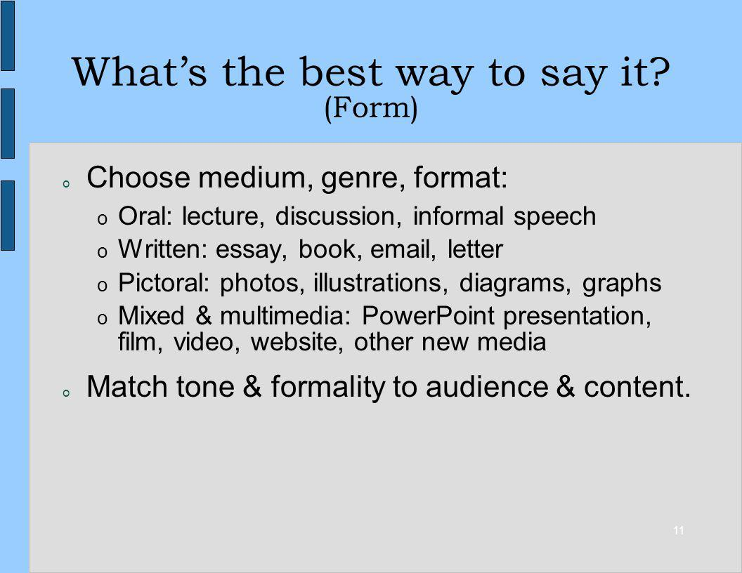11 Whats the best way to say it? (Form) o Choose medium, genre, format: o Oral: lecture, discussion, informal speech o Written: essay, book, email, le