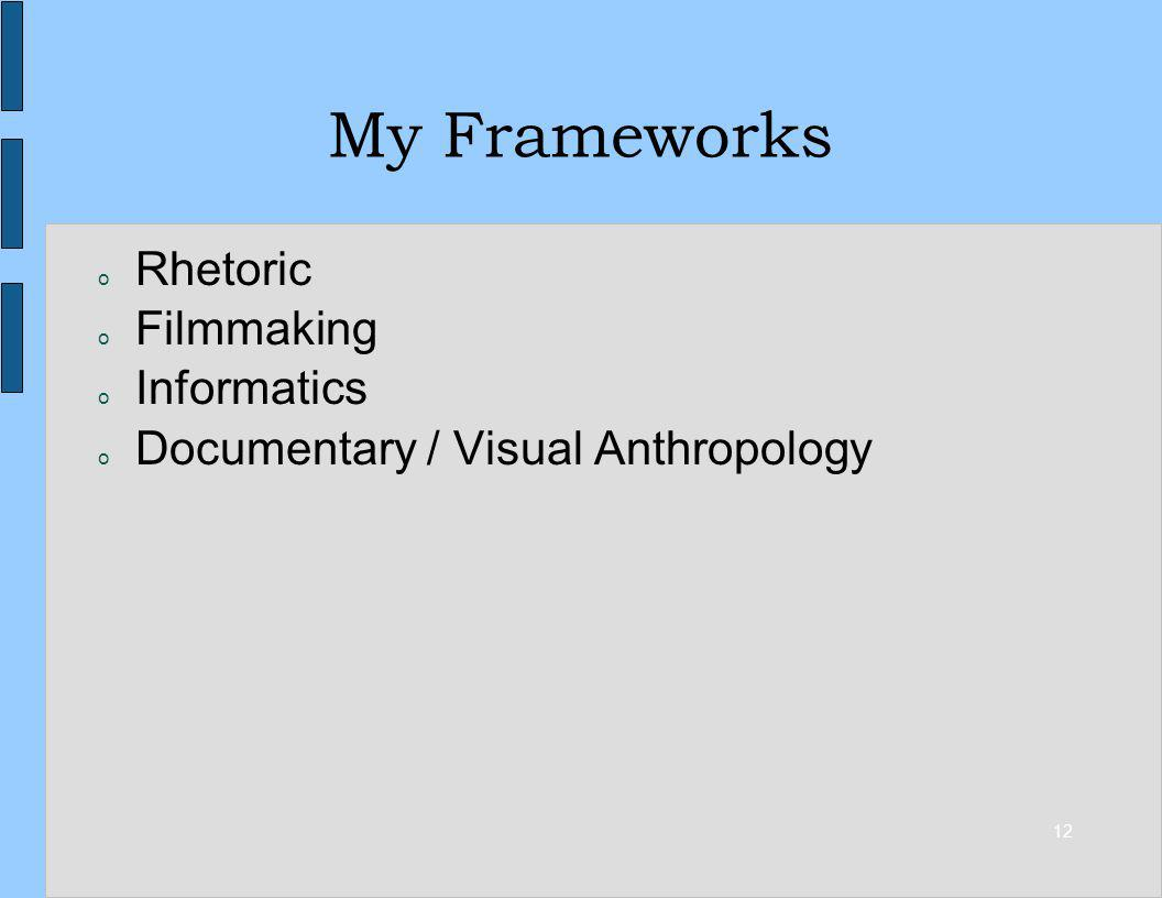 12 My Frameworks o Rhetoric o Filmmaking o Informatics o Documentary / Visual Anthropology