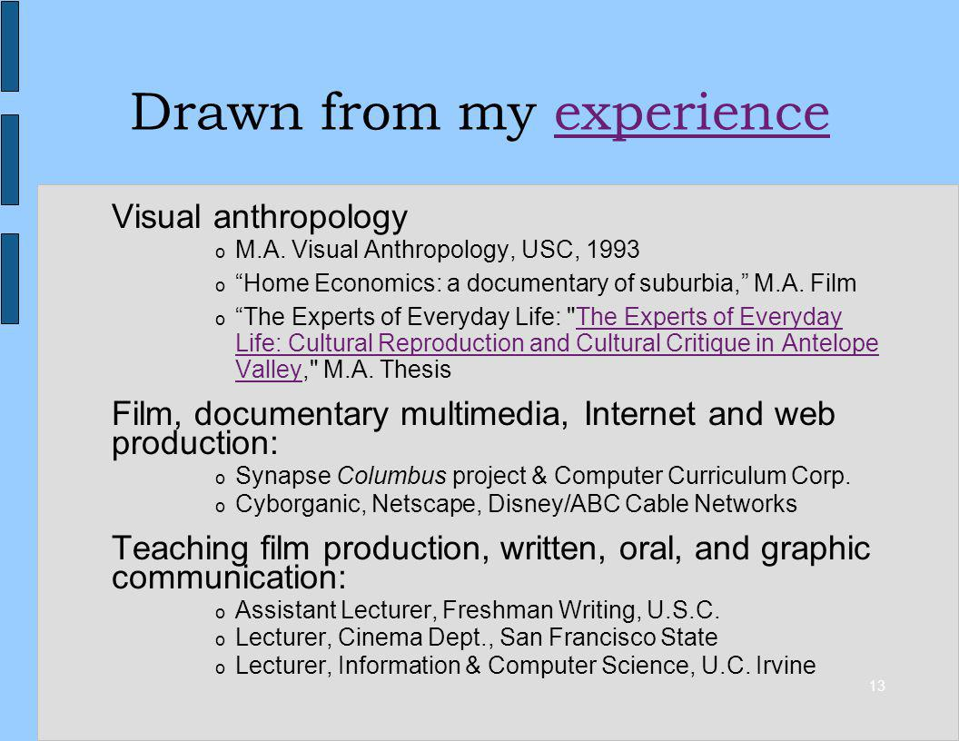 13 Drawn from my experienceexperience Visual anthropology o M.A. Visual Anthropology, USC, 1993 o Home Economics: a documentary of suburbia, M.A. Film
