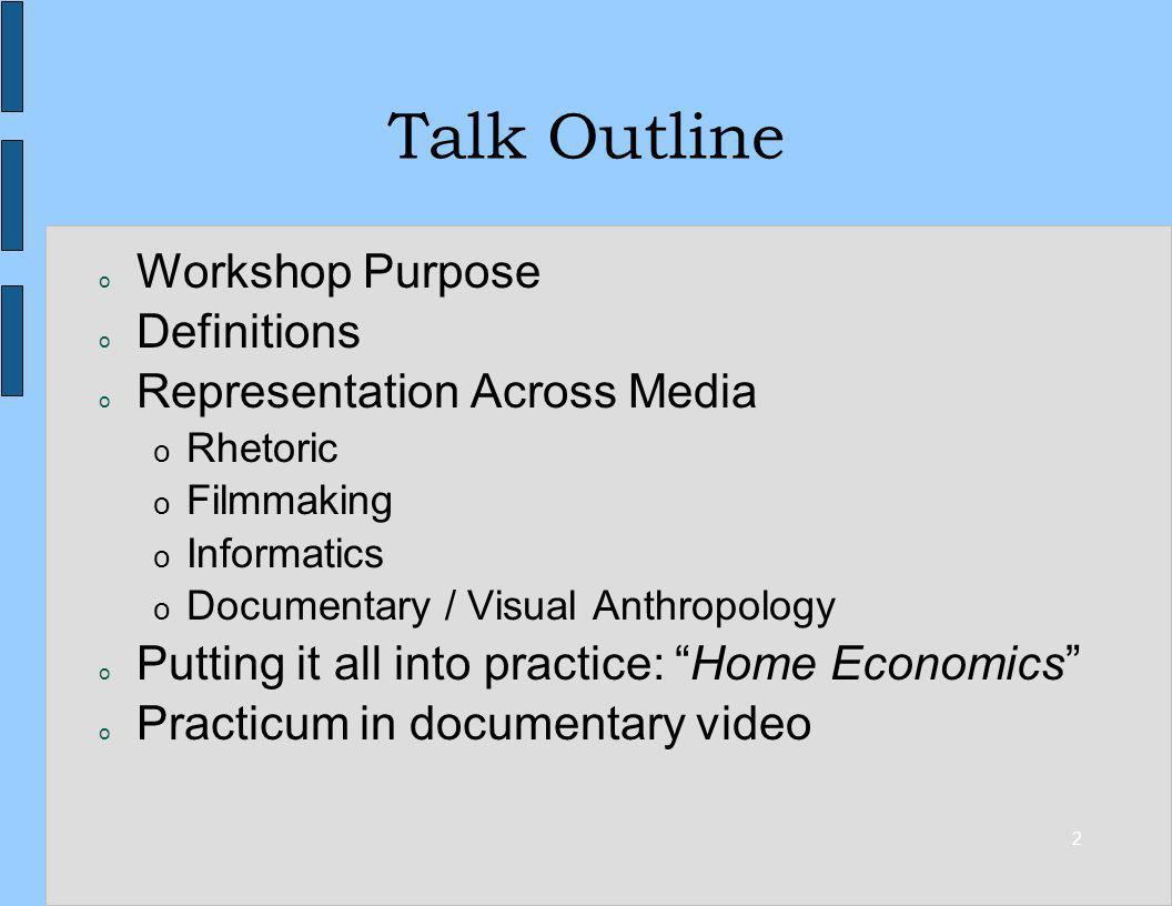 2 Talk Outline o Workshop Purpose o Definitions o Representation Across Media o Rhetoric o Filmmaking o Informatics o Documentary / Visual Anthropolog