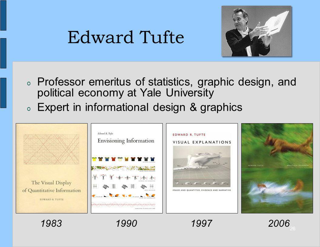 26 Edward Tufte o Professor emeritus of statistics, graphic design, and political economy at Yale University o Expert in informational design & graphi