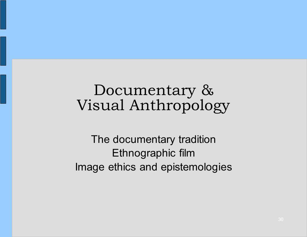 30 Documentary & Visual Anthropology The documentary tradition Ethnographic film Image ethics and epistemologies