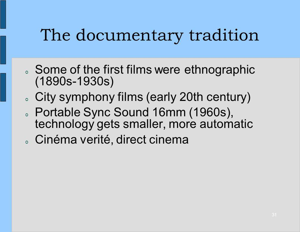 31 The documentary tradition o Some of the first films were ethnographic (1890s-1930s) o City symphony films (early 20th century) o Portable Sync Soun