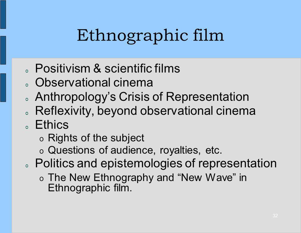 32 Ethnographic film o Positivism & scientific films o Observational cinema o Anthropologys Crisis of Representation o Reflexivity, beyond observation