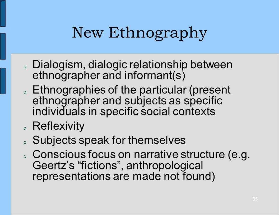 33 New Ethnography o Dialogism, dialogic relationship between ethnographer and informant(s) o Ethnographies of the particular (present ethnographer and subjects as specific individuals in specific social contexts o Reflexivity o Subjects speak for themselves o Conscious focus on narrative structure (e.g.