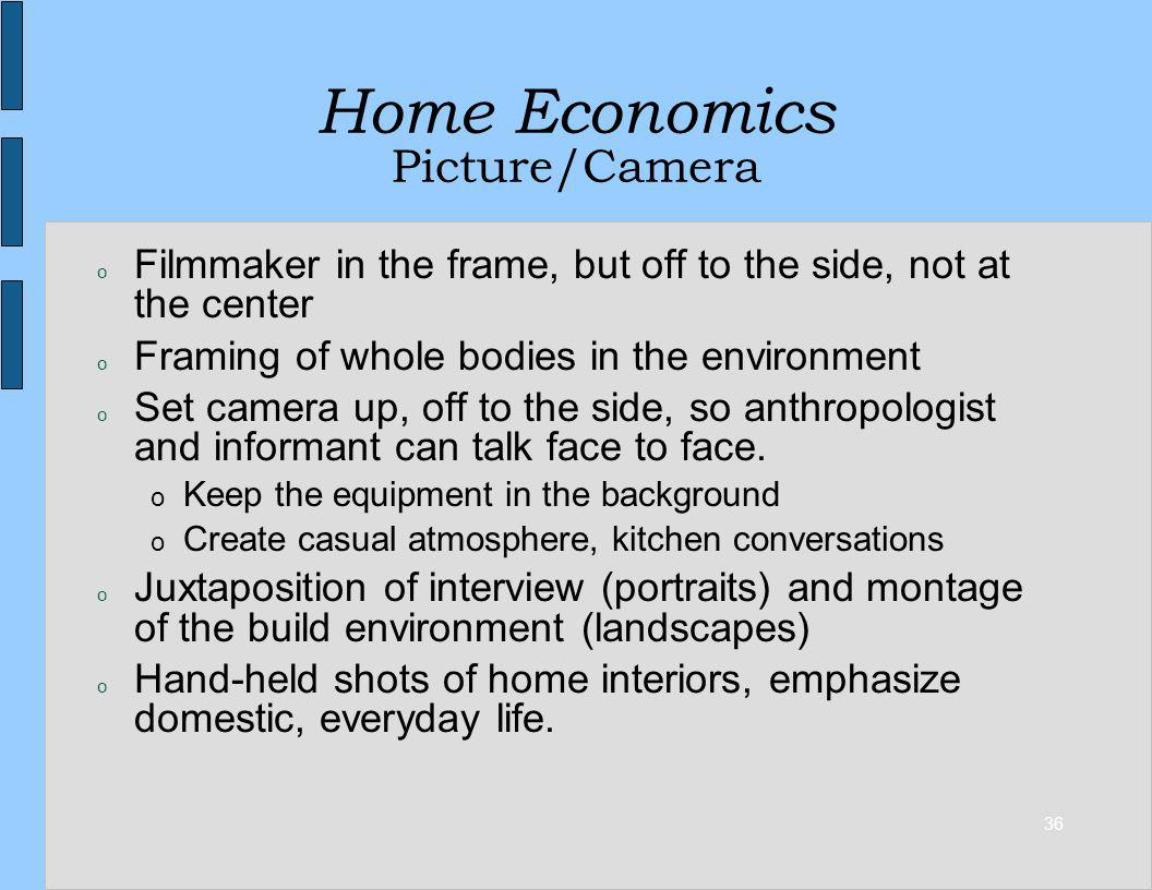 36 Home Economics Picture/Camera o Filmmaker in the frame, but off to the side, not at the center o Framing of whole bodies in the environment o Set camera up, off to the side, so anthropologist and informant can talk face to face.
