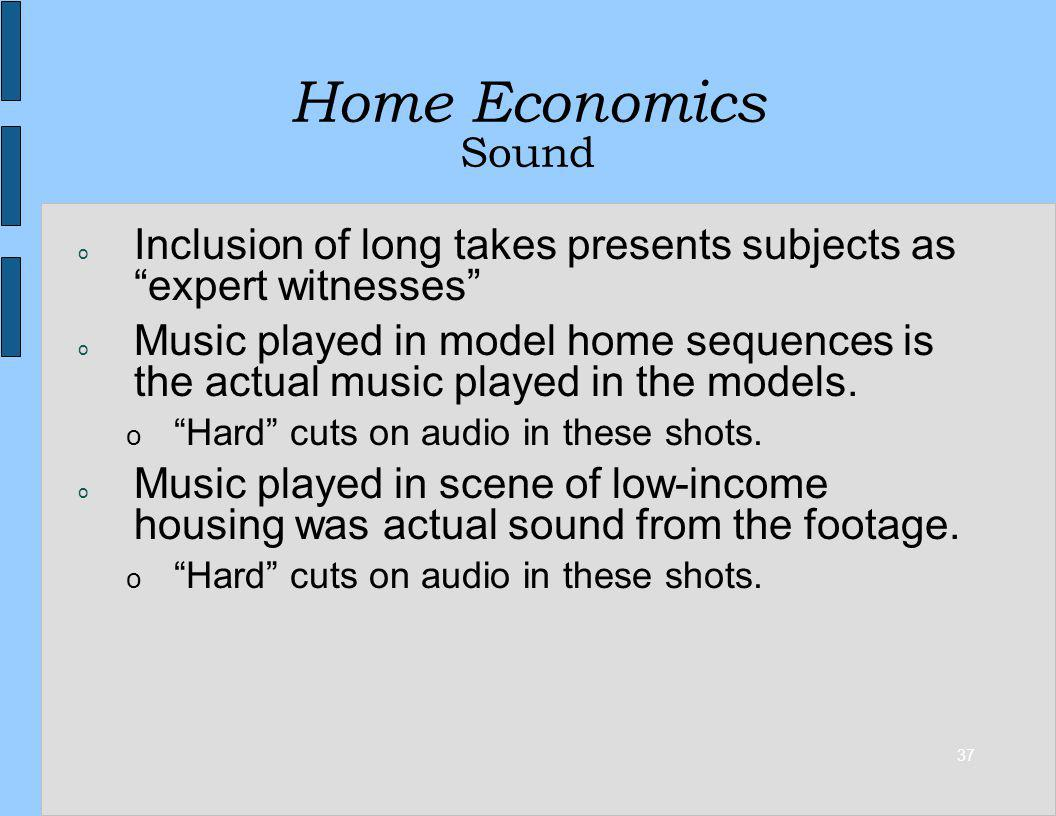 37 Home Economics Sound o Inclusion of long takes presents subjects as expert witnesses o Music played in model home sequences is the actual music played in the models.