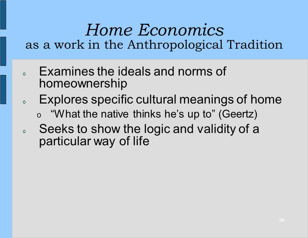 39 Home Economics as a work in the Anthropological Tradition o Examines the ideals and norms of homeownership o Explores specific cultural meanings of home o What the native thinks hes up to (Geertz) o Seeks to show the logic and validity of a particular way of life