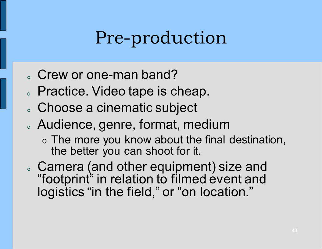 43 Pre-production o Crew or one-man band? o Practice. Video tape is cheap. o Choose a cinematic subject o Audience, genre, format, medium o The more y