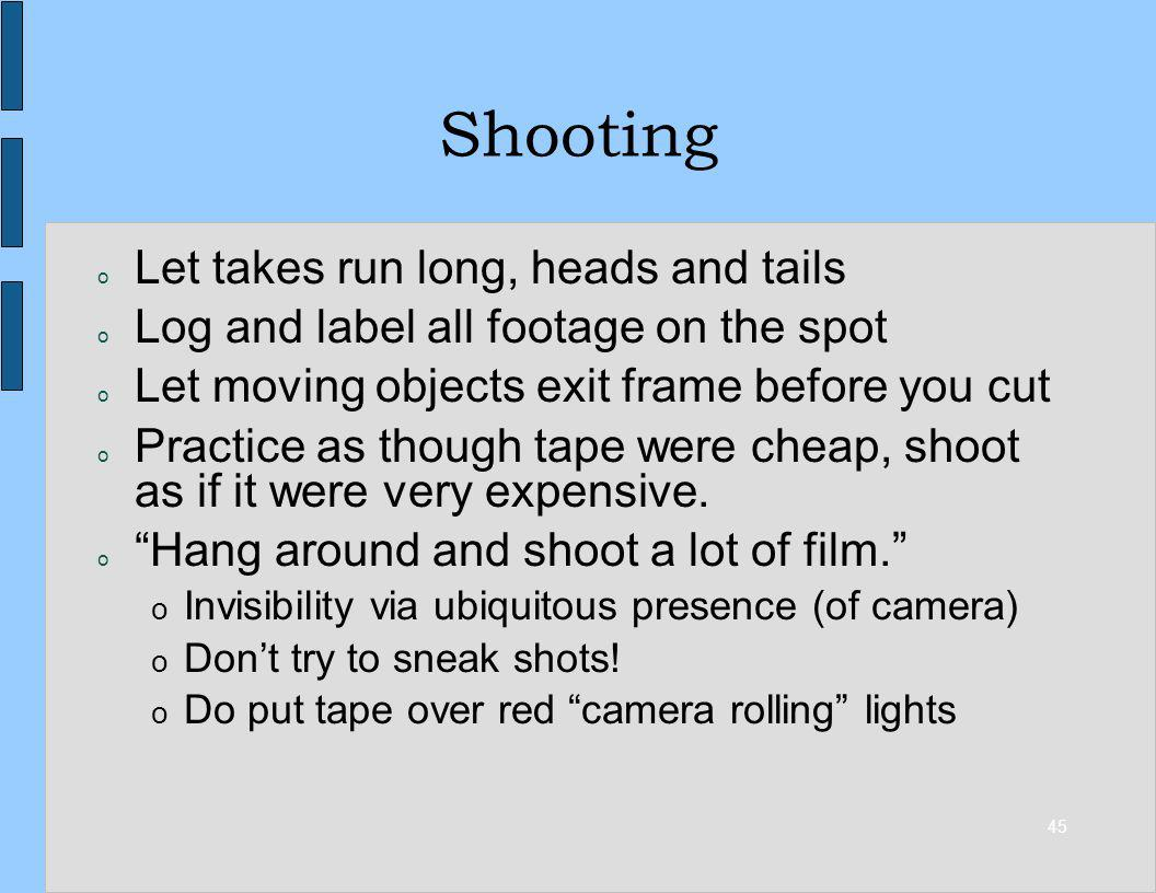45 Shooting o Let takes run long, heads and tails o Log and label all footage on the spot o Let moving objects exit frame before you cut o Practice as though tape were cheap, shoot as if it were very expensive.