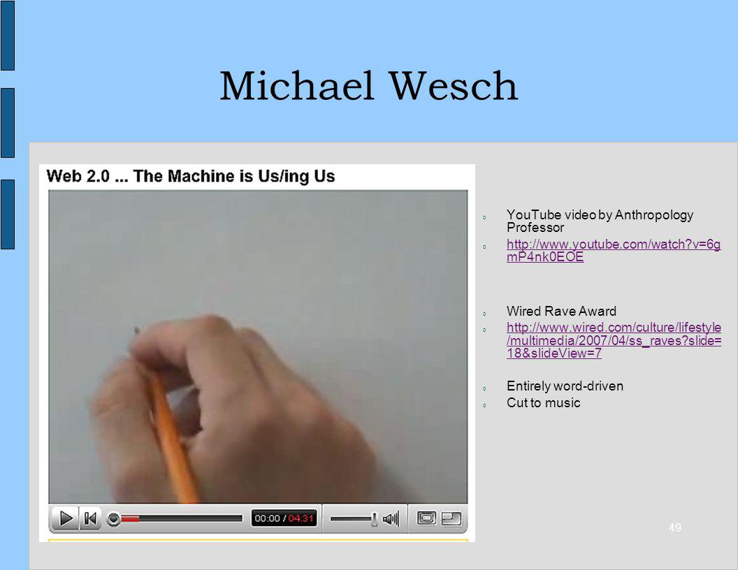 49 Michael Wesch o YouTube video by Anthropology Professor o http://www.youtube.com/watch?v=6g mP4nk0EOE http://www.youtube.com/watch?v=6g mP4nk0EOE o Wired Rave Award o http://www.wired.com/culture/lifestyle /multimedia/2007/04/ss_raves?slide= 18&slideView=7 http://www.wired.com/culture/lifestyle /multimedia/2007/04/ss_raves?slide= 18&slideView=7 o Entirely word-driven o Cut to music