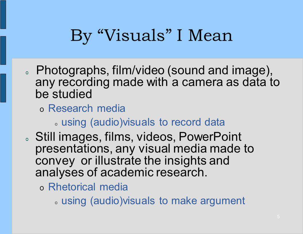 5 By Visuals I Mean o Photographs, film/video (sound and image), any recording made with a camera as data to be studied o Research media o using (audi