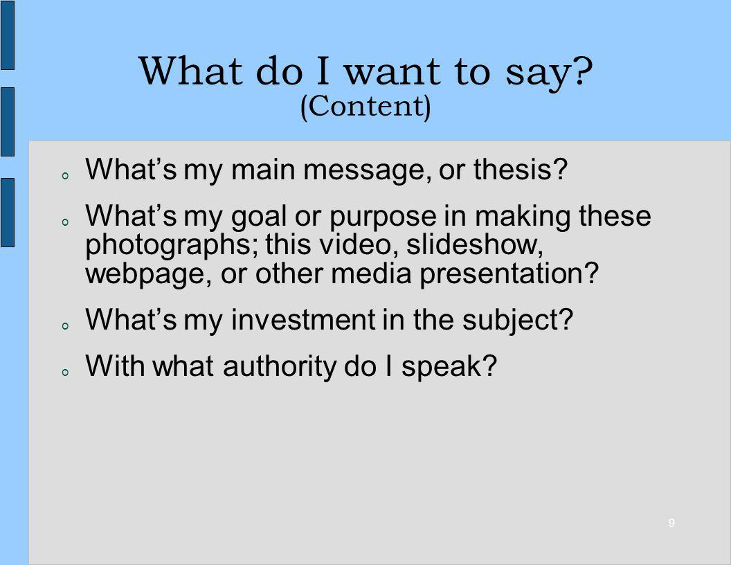 9 What do I want to say? (Content) o Whats my main message, or thesis? o Whats my goal or purpose in making these photographs; this video, slideshow,
