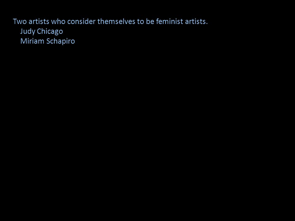 Two artists who consider themselves to be feminist artists. Judy Chicago Miriam Schapiro