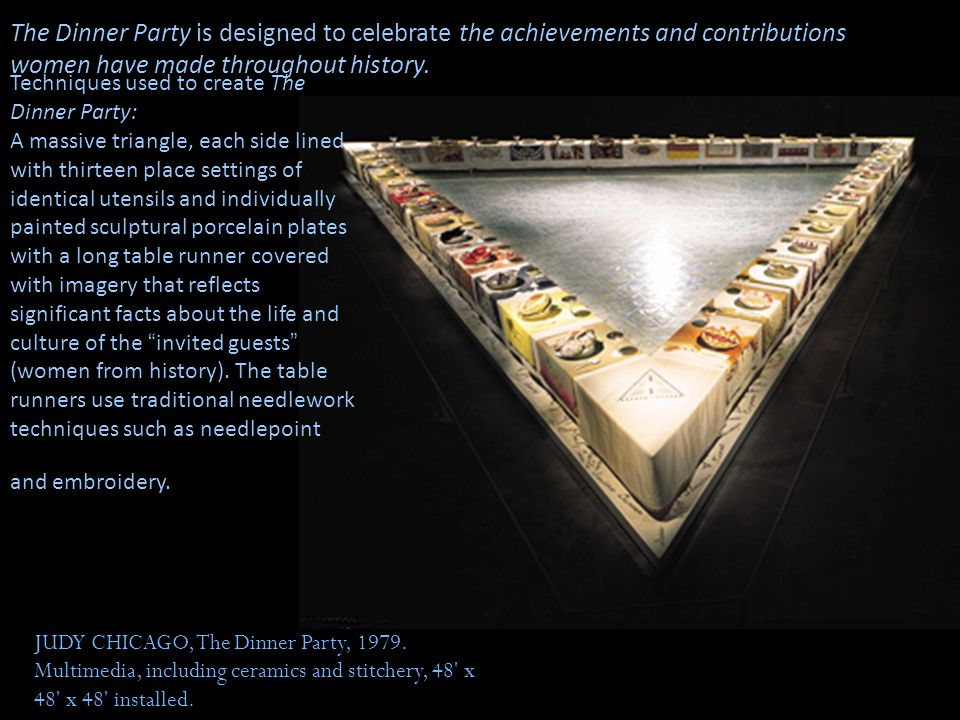JUDY CHICAGO, The Dinner Party, 1979. Multimedia, including ceramics and stitchery, 48' x 48' x 48' installed. The Dinner Party is designed to celebra