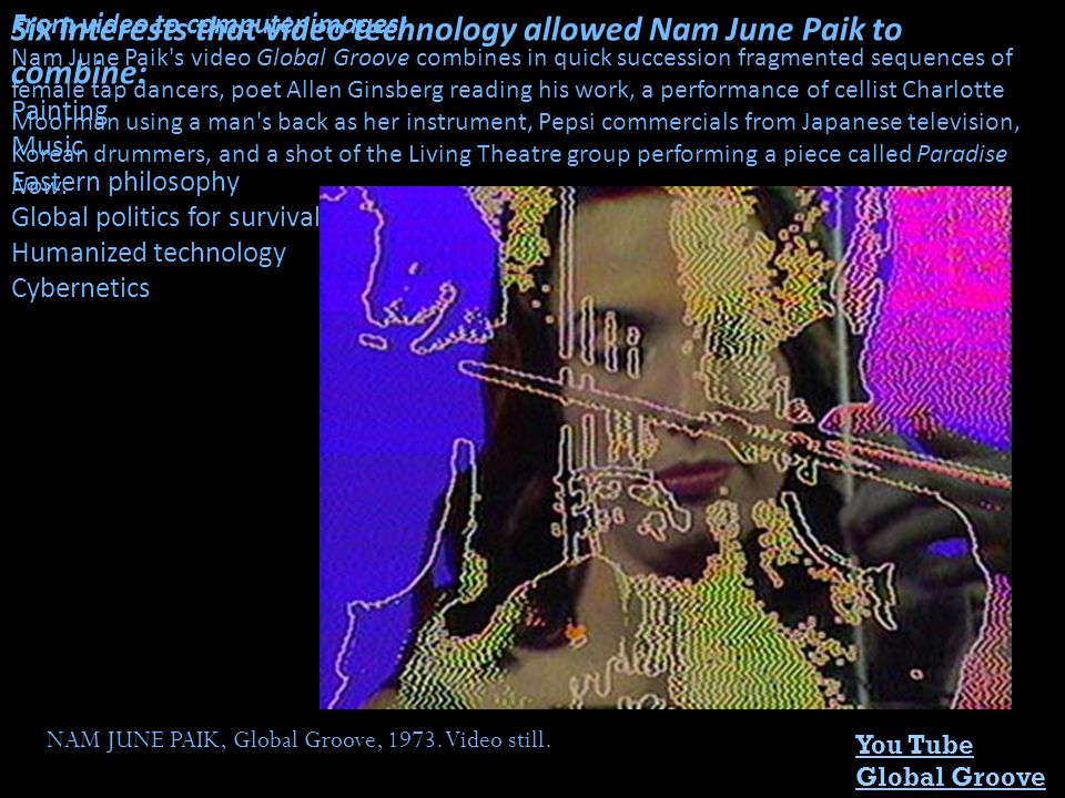 You Tube Global Groove NAM JUNE PAIK, Global Groove, 1973. Video still. From video to computer images: Nam June Paik's video Global Groove combines in