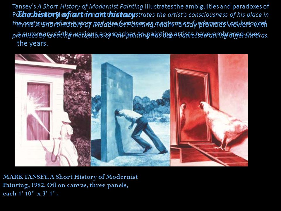 The history of art in art history: In his A Short History of Modernist Painting, Mark Tansey provides viewers with a summary of the various approaches