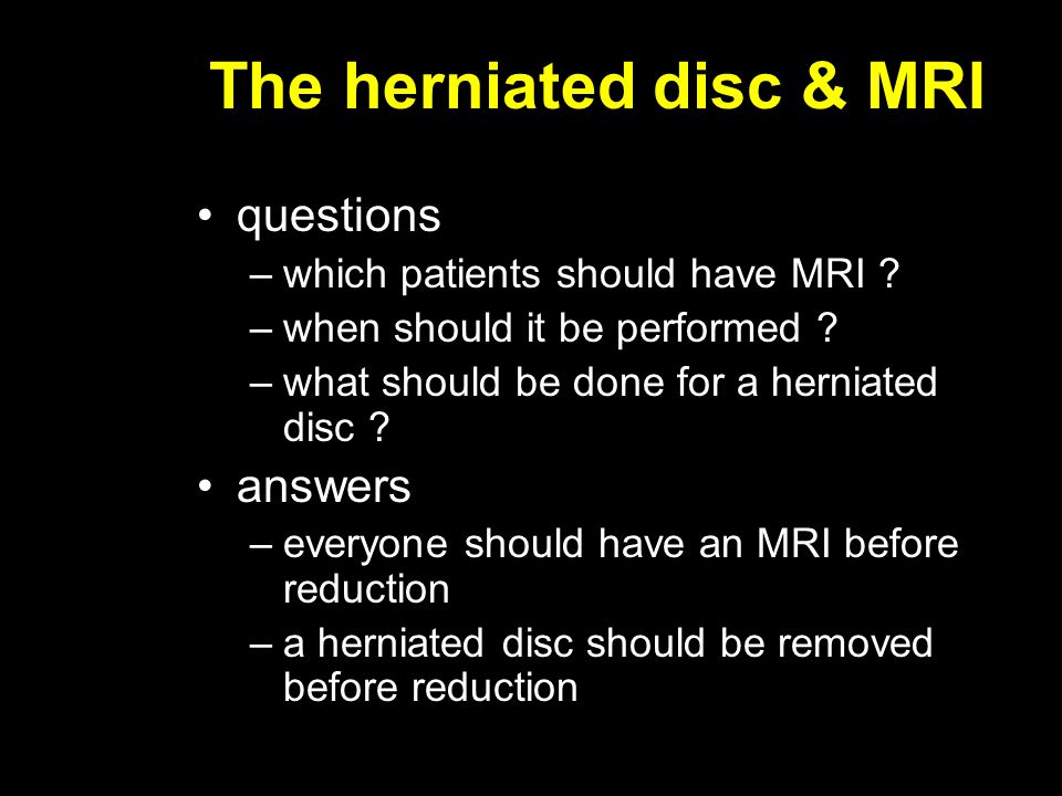 The herniated disc & MRI questions –which patients should have MRI ? –when should it be performed ? –what should be done for a herniated disc ? answer