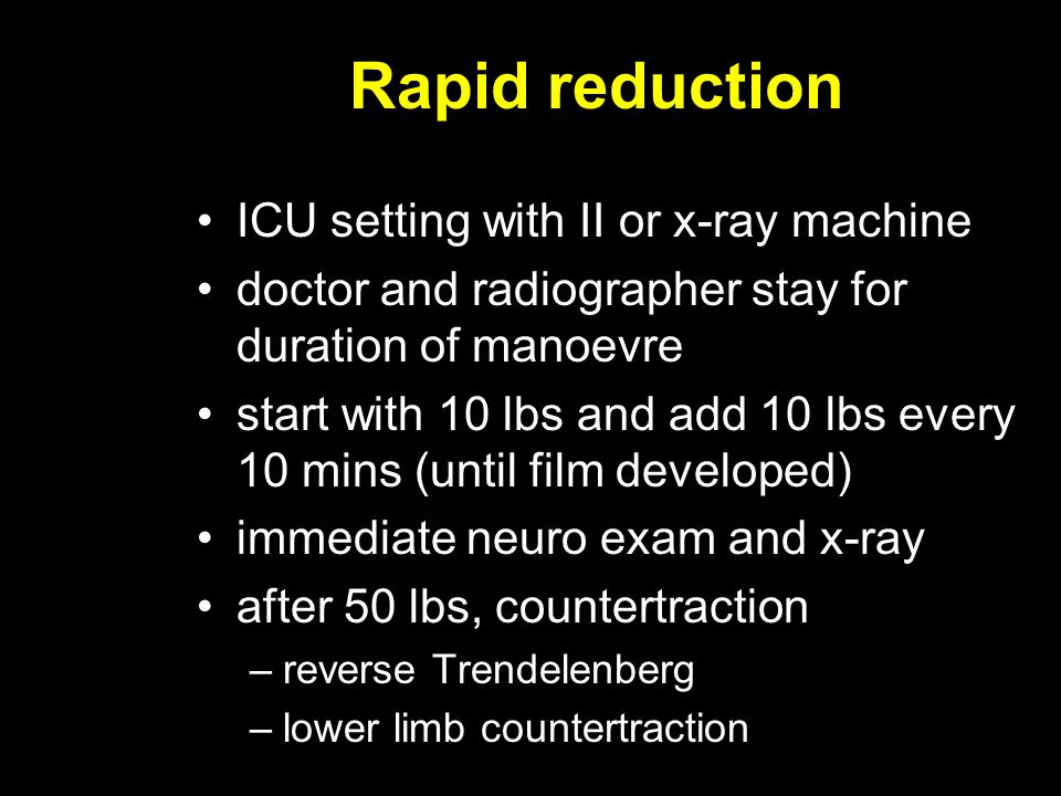 Rapid reduction ICU setting with II or x-ray machine doctor and radiographer stay for duration of manoevre start with 10 lbs and add 10 lbs every 10 m