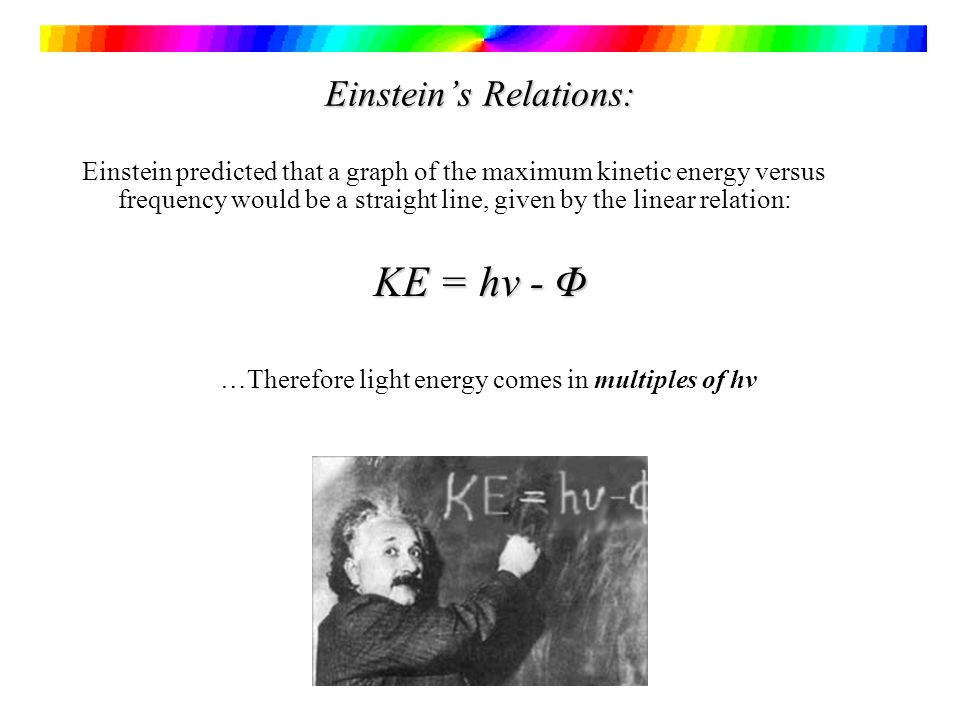 Einsteins Relations: Einstein predicted that a graph of the maximum kinetic energy versus frequency would be a straight line, given by the linear relation: KE = hv - Φ …Therefore light energy comes in multiples of hv