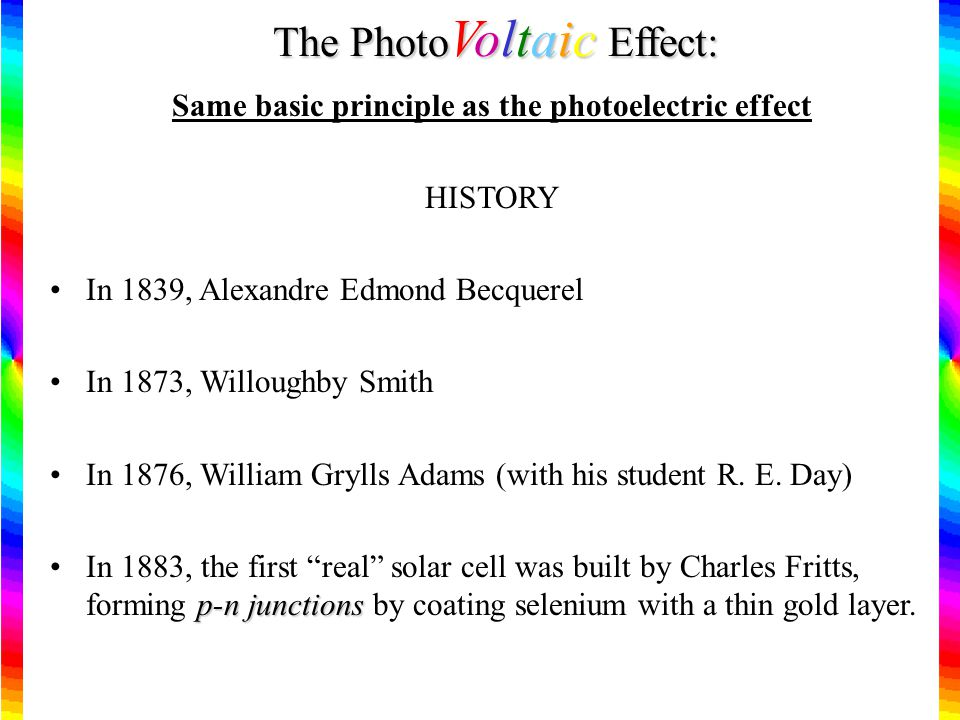 The Photo Voltaic Effect: Same basic principle as the photoelectric effect HISTORY In 1839, Alexandre Edmond Becquerel In 1873, Willoughby Smith In 1876, William Grylls Adams (with his student R.