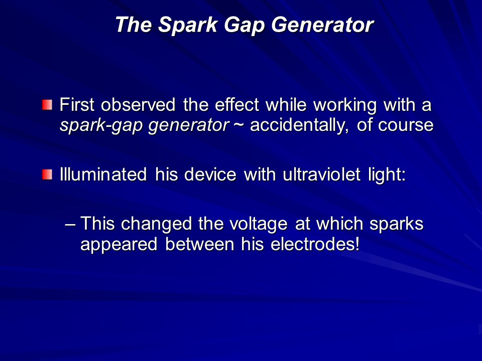 The Spark Gap Generator First observed the effect while working with a spark-gap generator ~ accidentally, of course Illuminated his device with ultraviolet light: –This changed the voltage at which sparks appeared between his electrodes!
