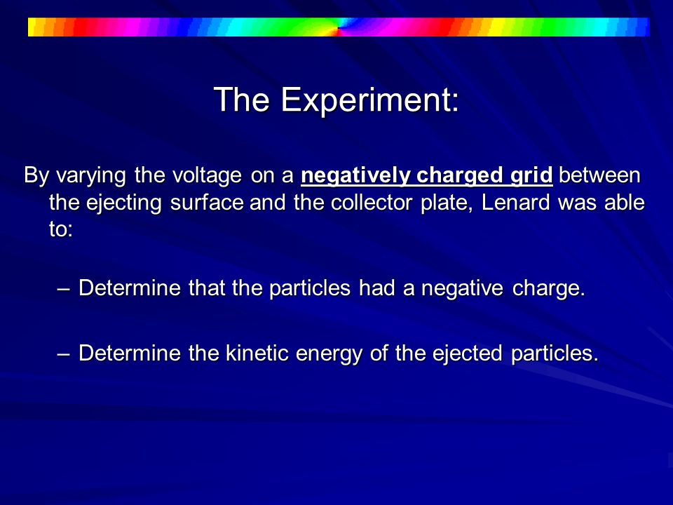 The Experiment: By varying the voltage on a negatively charged grid between the ejecting surface and the collector plate, Lenard was able to: –Determine that the particles had a negative charge.