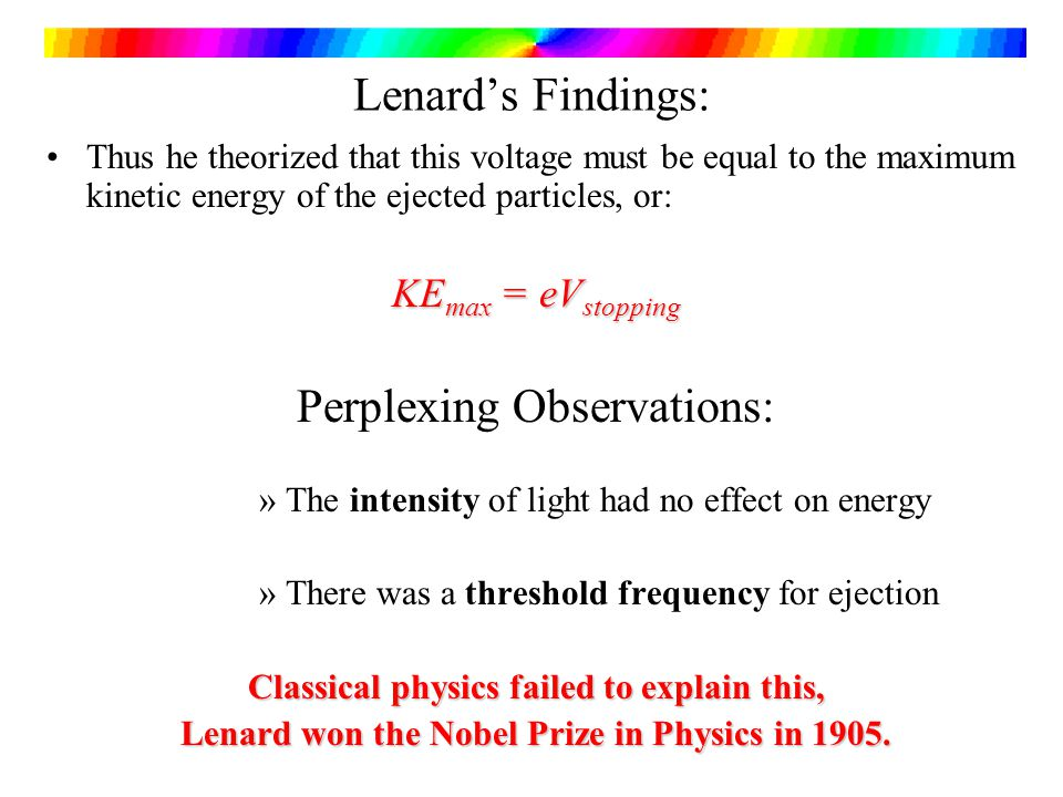 Lenards Findings: Thus he theorized that this voltage must be equal to the maximum kinetic energy of the ejected particles, or: KE max = eV stopping Perplexing Observations: »The intensity of light had no effect on energy »There was a threshold frequency for ejection Classical physics failed to explain this, Lenard won the Nobel Prize in Physics in 1905.