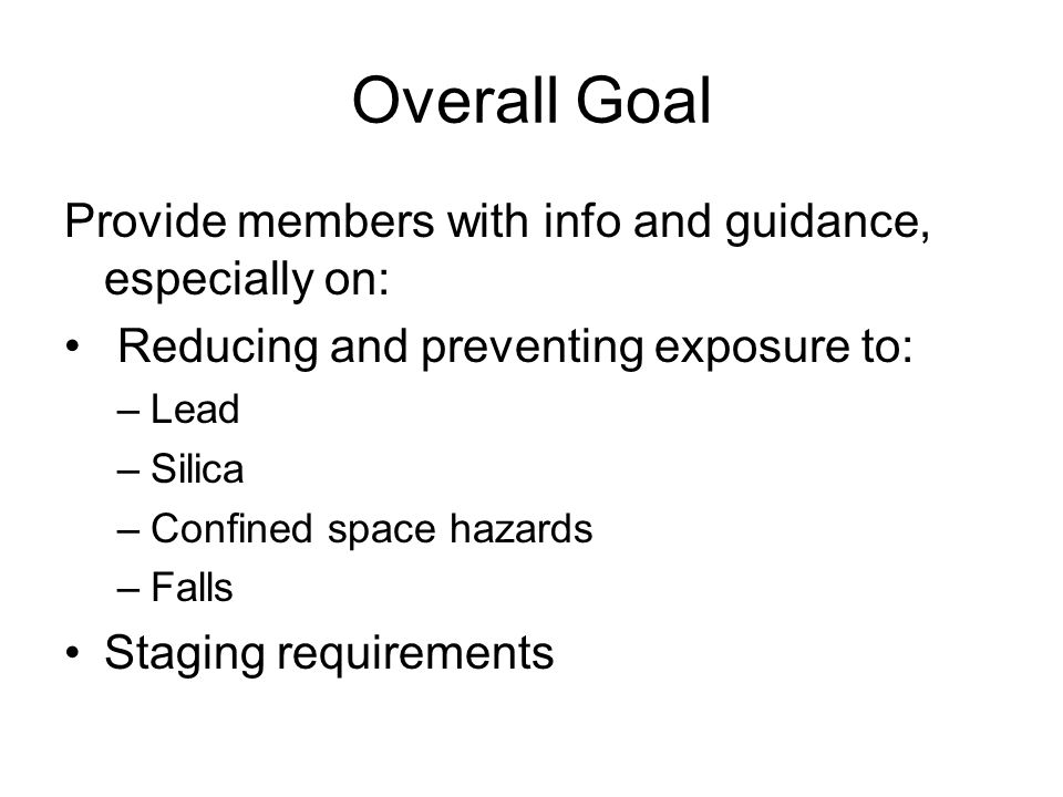 Overall Goal Provide members with info and guidance, especially on: Reducing and preventing exposure to: –Lead –Silica –Confined space hazards –Falls Staging requirements