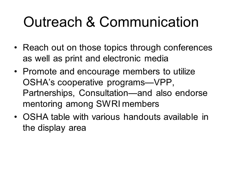 Outreach & Communication Reach out on those topics through conferences as well as print and electronic media Promote and encourage members to utilize OSHAs cooperative programsVPP, Partnerships, Consultationand also endorse mentoring among SWRI members OSHA table with various handouts available in the display area
