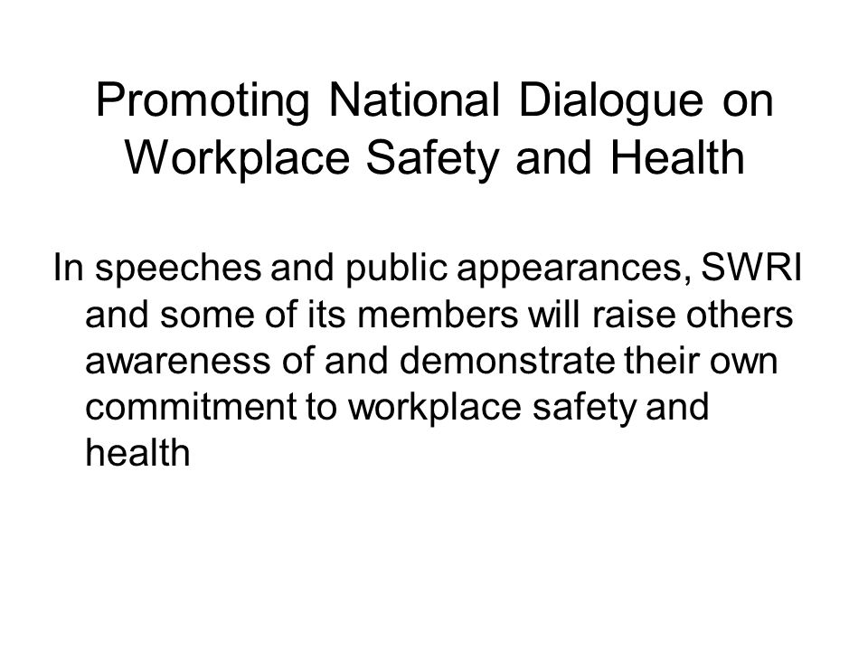 Promoting National Dialogue on Workplace Safety and Health In speeches and public appearances, SWRI and some of its members will raise others awareness of and demonstrate their own commitment to workplace safety and health