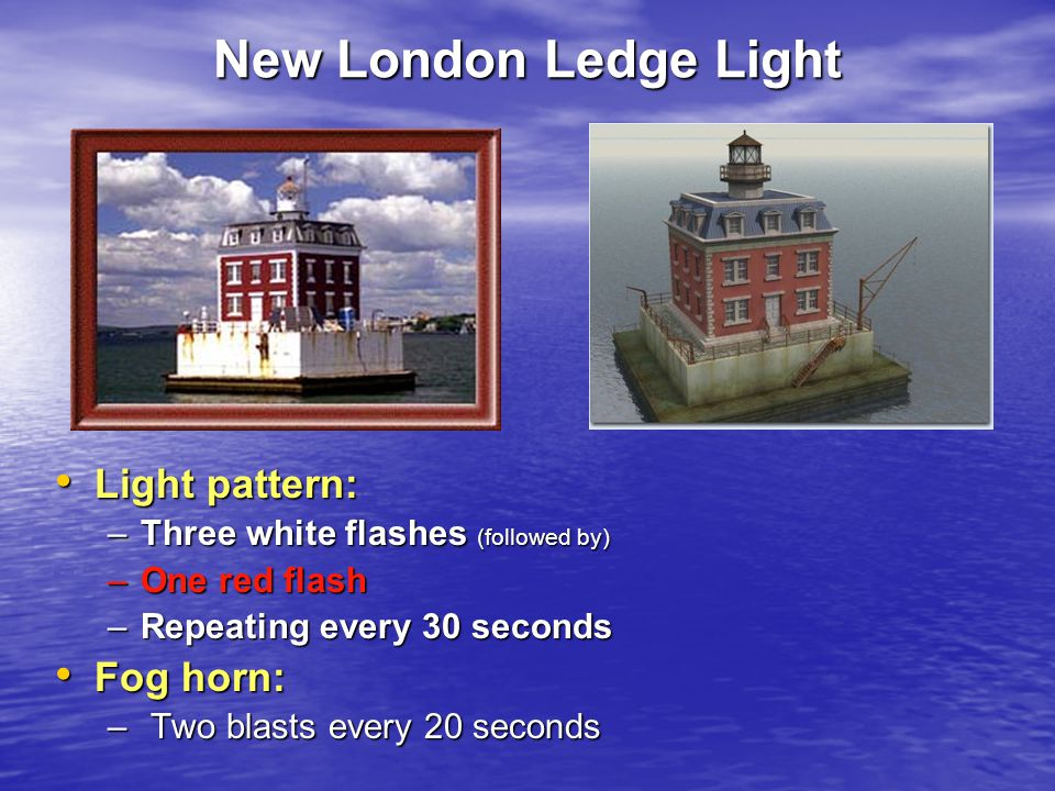 New London Ledge Light Light pattern: Light pattern: –Three white flashes (followed by) –One red flash –Repeating every 30 seconds Fog horn: Fog horn: