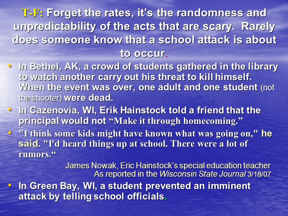 T-F: Forget the rates, its the randomness and unpredictability of the acts that are scary. Rarely does someone know that a school attack is about to o
