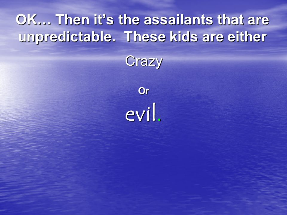 OK… Then its the assailants that are unpredictable. These kids are either CrazyOr evil.