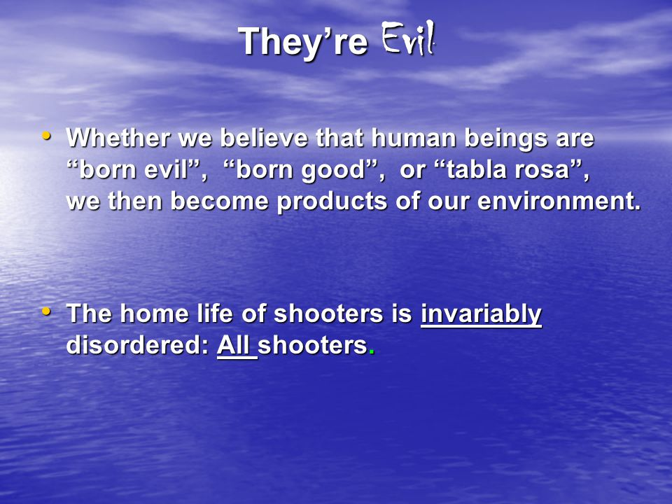 Theyre Evil Whether we believe that human beings are born evil, born good, or tabla rosa, we then become products of our environment. Whether we belie