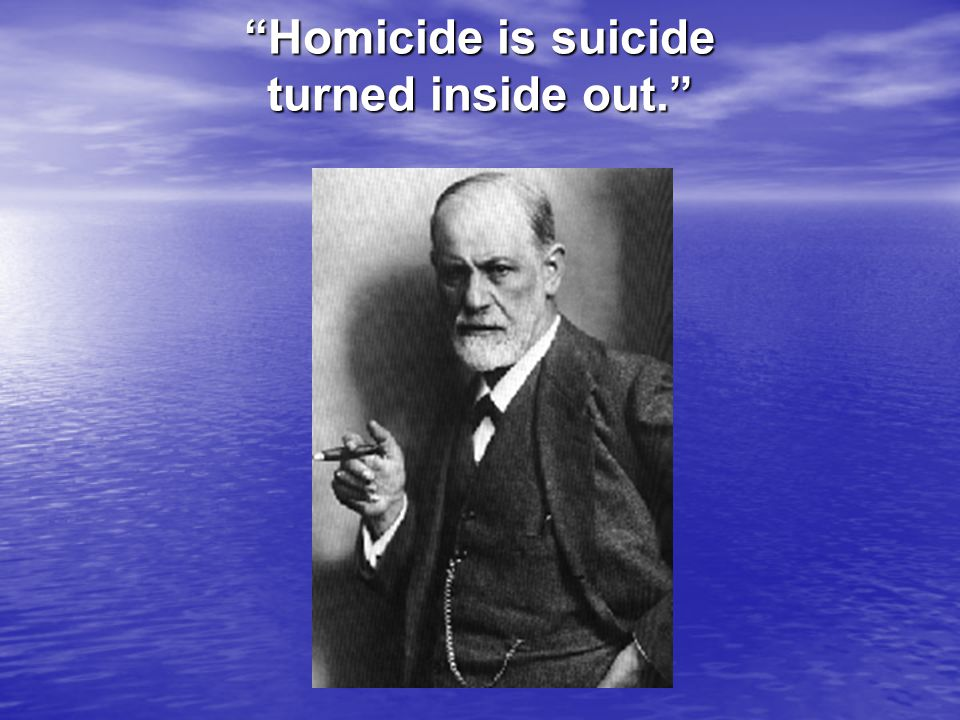 Homicide is suicide turned inside out.