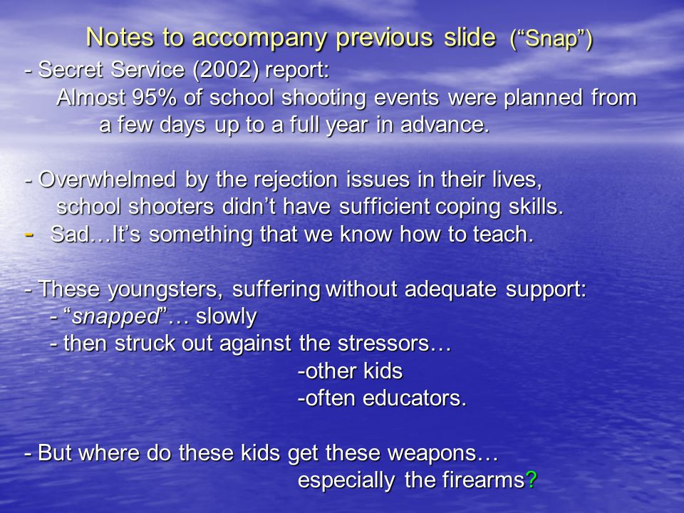 Notes to accompany previous slide (Snap) - Secret Service (2002) report: Almost 95% of school shooting events were planned from Almost 95% of school s