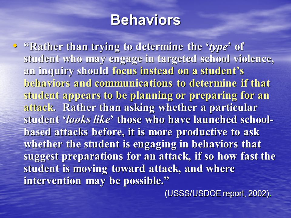 Behaviors Rather than trying to determine the type of student who may engage in targeted school violence, an inquiry should focus instead on a student