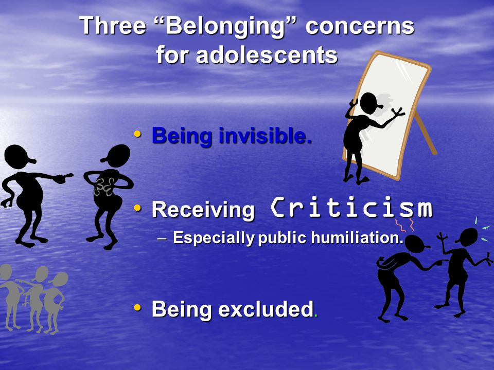 Three Belonging concerns for adolescents Being invisible. Being invisible. Receiving Criticism Receiving Criticism –Especially public humiliation. Bei