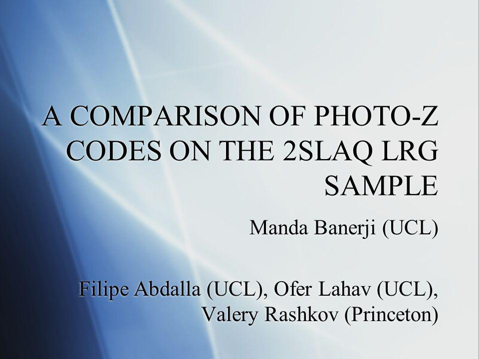 A COMPARISON OF PHOTO-Z CODES ON THE 2SLAQ LRG SAMPLE Manda Banerji (UCL) Filipe Abdalla (UCL), Ofer Lahav (UCL), Valery Rashkov (Princeton) Manda Ban