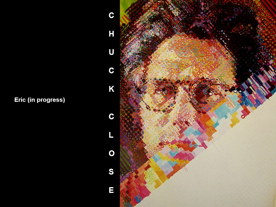 Eric (in progress) CHUCKCLOSECHUCKCLOSE