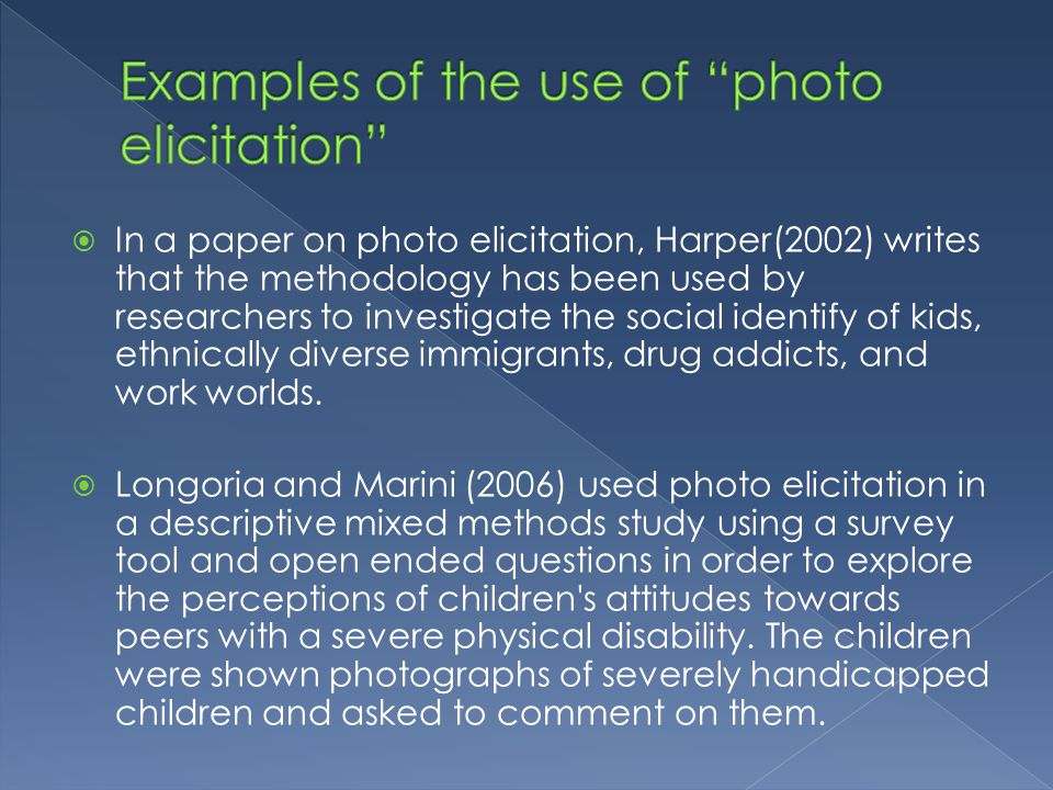 In a paper on photo elicitation, Harper(2002) writes that the methodology has been used by researchers to investigate the social identify of kids, ethnically diverse immigrants, drug addicts, and work worlds.